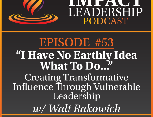 "Episode 53 – Walt Rakowich | ""I Have No Earthly Idea What To Do"" … Creating Transformative Influence Through Vulnerable Leadership"
